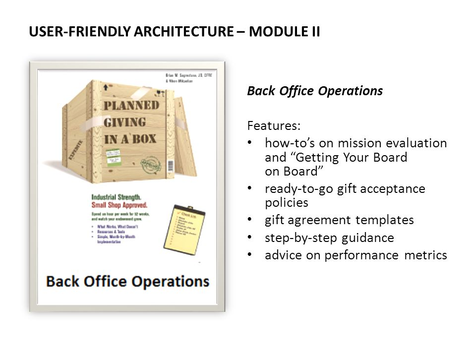 USER-FRIENDLY ARCHITECTURE – MODULE II Back Office Operations Features: how-tos on mission evaluation and Getting Your Board on Board ready-to-go gift acceptance policies gift agreement templates step-by-step guidance advice on performance metrics