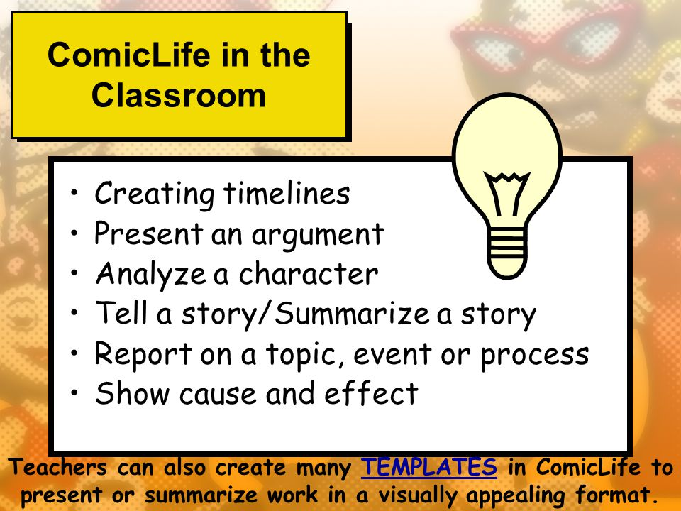 ComicLife in the Classroom Creating timelines Present an argument Analyze a character Tell a story/Summarize a story Report on a topic, event or process Show cause and effect Teachers can also create many TEMPLATES in ComicLife to present or summarize work in a visually appealing format.TEMPLATES