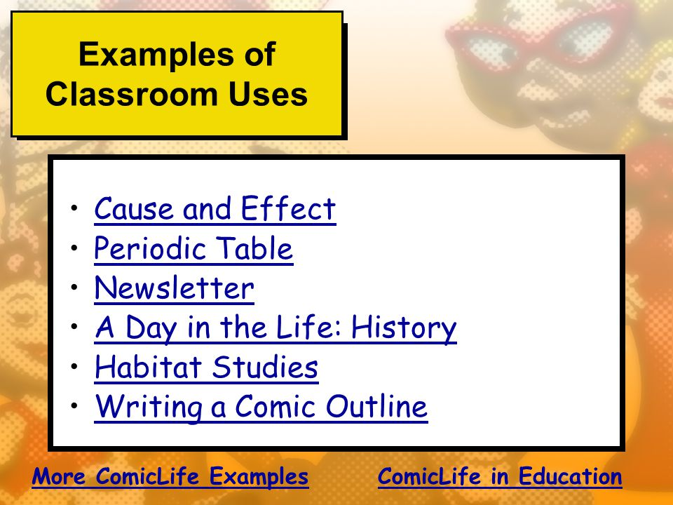 Examples of Classroom Uses Cause and Effect Periodic Table Newsletter A Day in the Life: History Habitat Studies Writing a Comic Outline More ComicLife ExamplesMore ComicLife Examples ComicLife in EducationComicLife in Education
