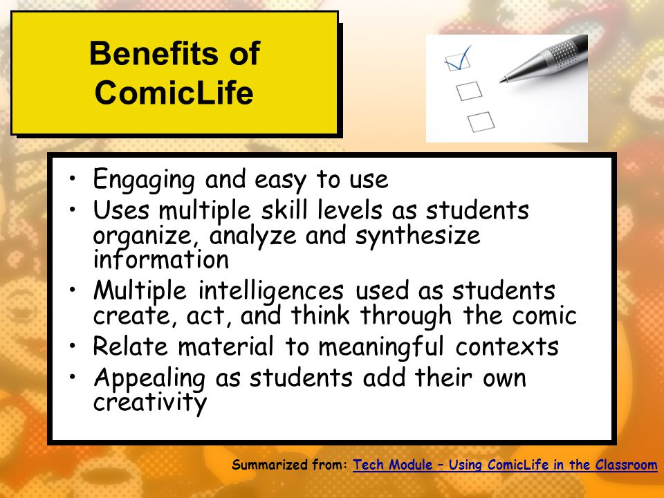 Benefits of ComicLife Engaging and easy to use Uses multiple skill levels as students organize, analyze and synthesize information Multiple intelligences used as students create, act, and think through the comic Relate material to meaningful contexts Appealing as students add their own creativity Summarized from: Tech Module – Using ComicLife in the ClassroomTech Module – Using ComicLife in the Classroom