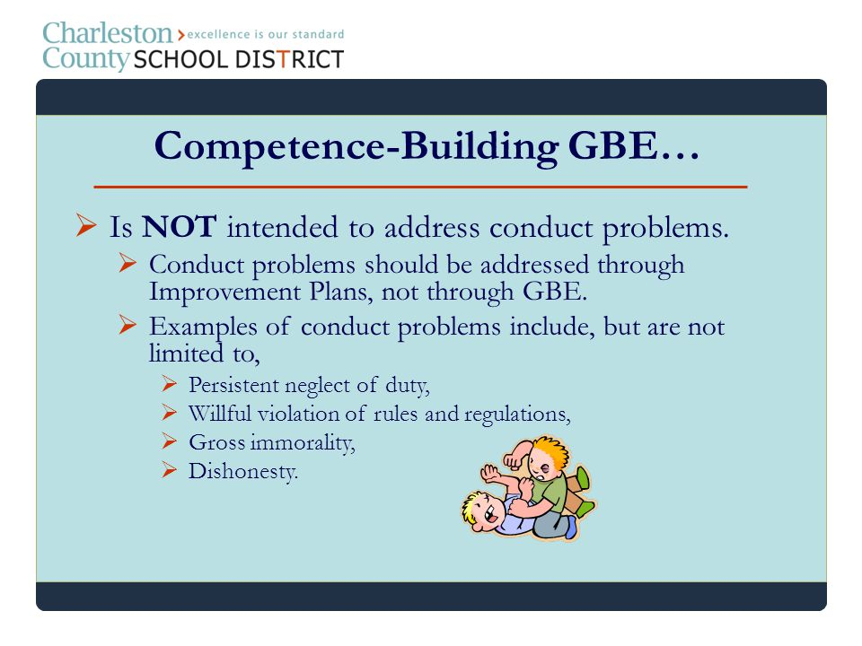 Is NOT intended to address conduct problems. Conduct problems should be addressed through Improvement Plans, not through GBE. Examples of conduct prob