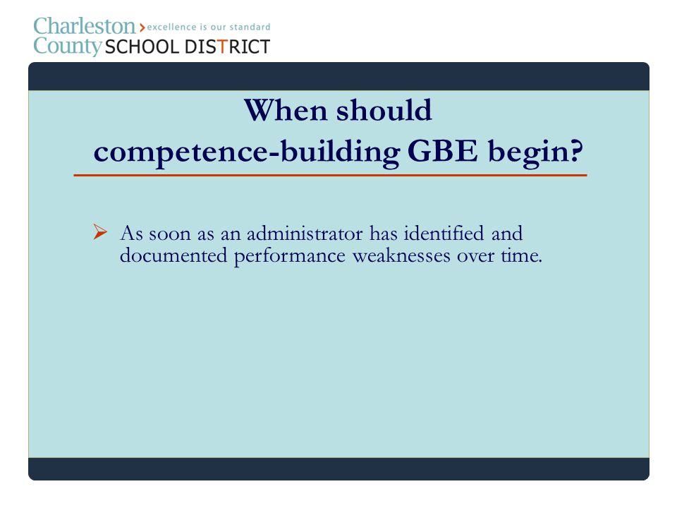 As soon as an administrator has identified and documented performance weaknesses over time. When should competence-building GBE begin?
