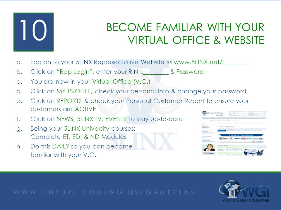BECOME FAMILIAR WITH YOUR VIRTUAL OFFICE & WEBSITE a.Log on to your 5LINX Representative Website @ www.5LINX.net/L________ b.Click on Rep Login, enter