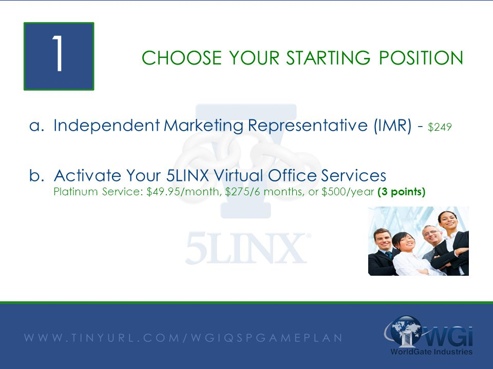 CHOOSE YOUR STARTING POSITION a.Independent Marketing Representative (IMR) - $249 b.Activate Your 5LINX Virtual Office Services Platinum Service: $49.