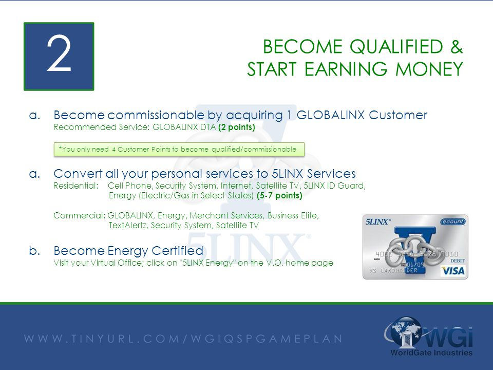 BECOME QUALIFIED & START EARNING MONEY a.Become commissionable by acquiring 1 GLOBALINX Customer Recommended Service: GLOBALINX DTA (2 points) a.Conve