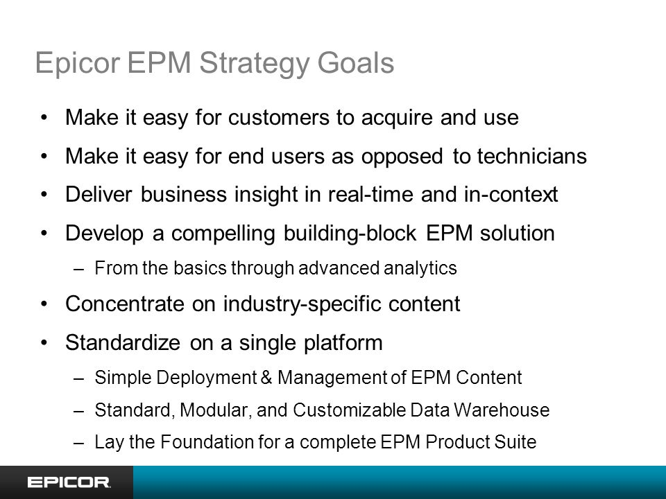 Epicor EPM Strategy Goals Make it easy for customers to acquire and use Make it easy for end users as opposed to technicians Deliver business insight in real-time and in-context Develop a compelling building-block EPM solution –From the basics through advanced analytics Concentrate on industry-specific content Standardize on a single platform –Simple Deployment & Management of EPM Content –Standard, Modular, and Customizable Data Warehouse –Lay the Foundation for a complete EPM Product Suite