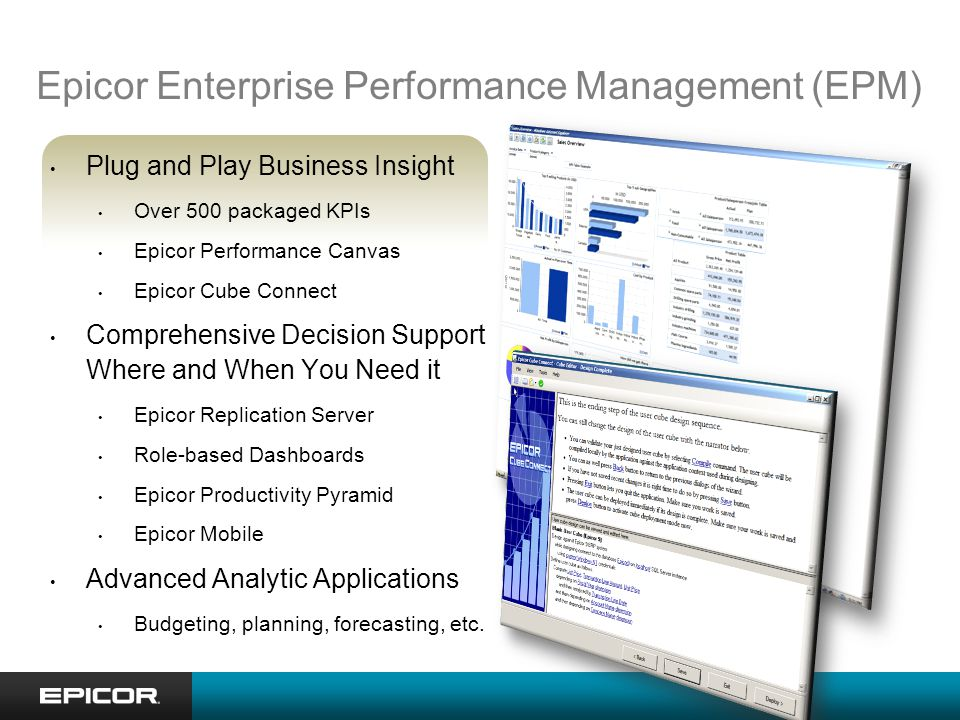 Epicor Enterprise Performance Management (EPM) Plug and Play Business Insight Over 500 packaged KPIs Epicor Performance Canvas Epicor Cube Connect Comprehensive Decision Support Where and When You Need it Epicor Replication Server Role-based Dashboards Epicor Productivity Pyramid Epicor Mobile Advanced Analytic Applications Budgeting, planning, forecasting, etc.