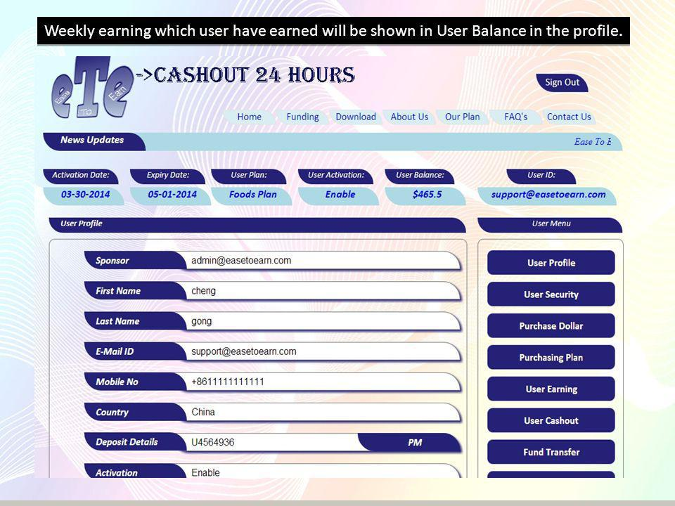 Weekly earning which user have earned will be shown in User Balance in the profile.