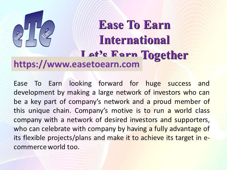Ease To Earn International Lets Earn Together https://www.easetoearn.com Ease To Earn looking forward for huge success and development by making a large network of investors who can be a key part of companys network and a proud member of this unique chain.