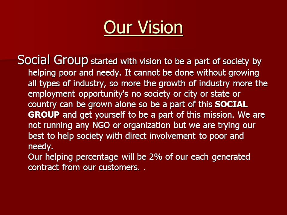 Our Vision Social Group started with vision to be a part of society by helping poor and needy. It cannot be done without growing all types of industry