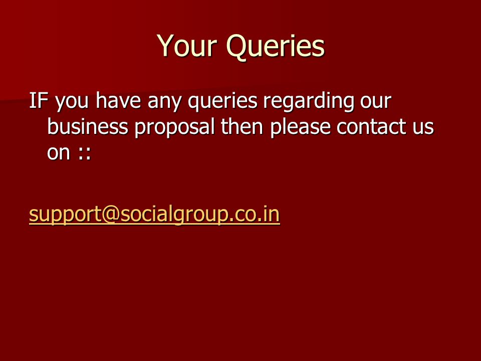 Your Queries IF you have any queries regarding our business proposal then please contact us on :: support@socialgroup.co.in