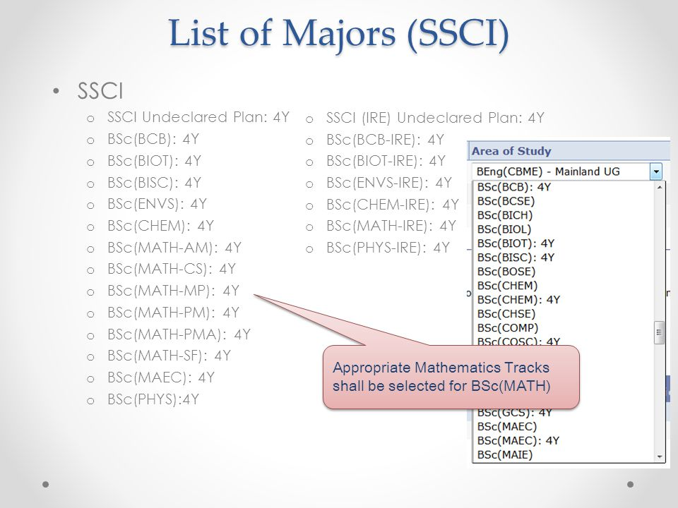 List of Majors (SSCI) o SSCI (IRE) Undeclared Plan: 4Y o BSc(BCB-IRE): 4Y o BSc(BIOT-IRE): 4Y o BSc(ENVS-IRE): 4Y o BSc(CHEM-IRE): 4Y o BSc(MATH-IRE): 4Y o BSc(PHYS-IRE): 4Y SSCI o SSCI Undeclared Plan: 4Y o BSc(BCB): 4Y o BSc(BIOT): 4Y o BSc(BISC): 4Y o BSc(ENVS): 4Y o BSc(CHEM): 4Y o BSc(MATH-AM): 4Y o BSc(MATH-CS): 4Y o BSc(MATH-MP): 4Y o BSc(MATH-PM): 4Y o BSc(MATH-PMA): 4Y o BSc(MATH-SF): 4Y o BSc(MAEC): 4Y o BSc(PHYS):4Y Appropriate Mathematics Tracks shall be selected for BSc(MATH)