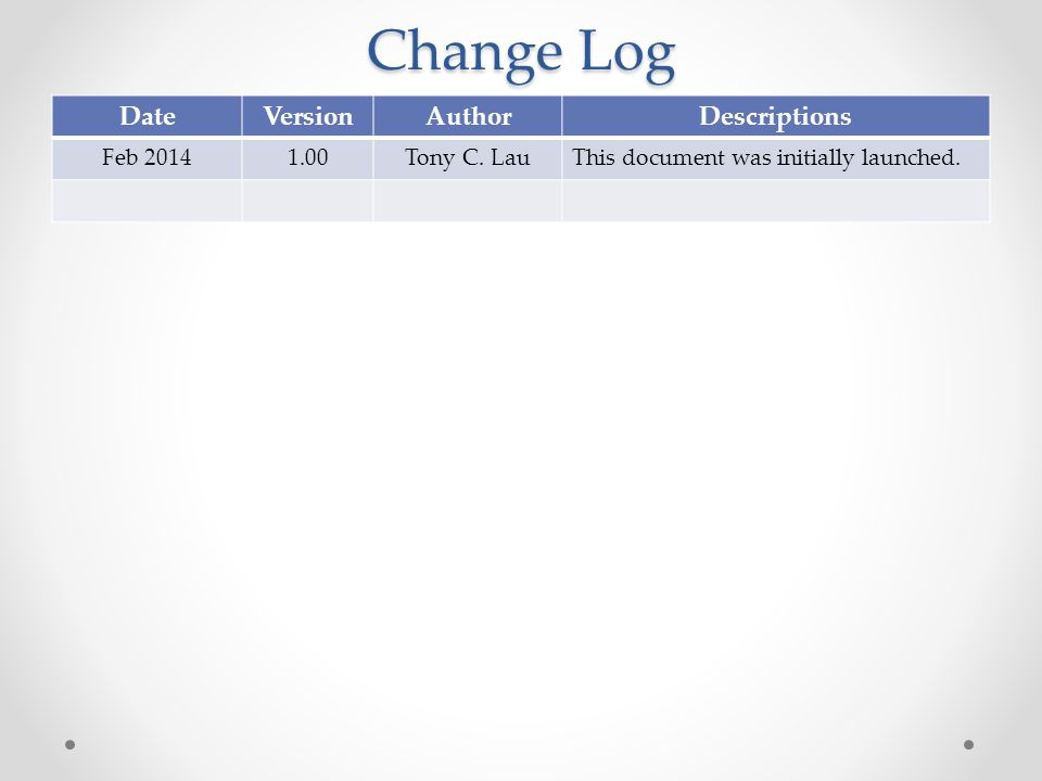 Change Log DateVersionAuthorDescriptions Feb 20141.00Tony C.