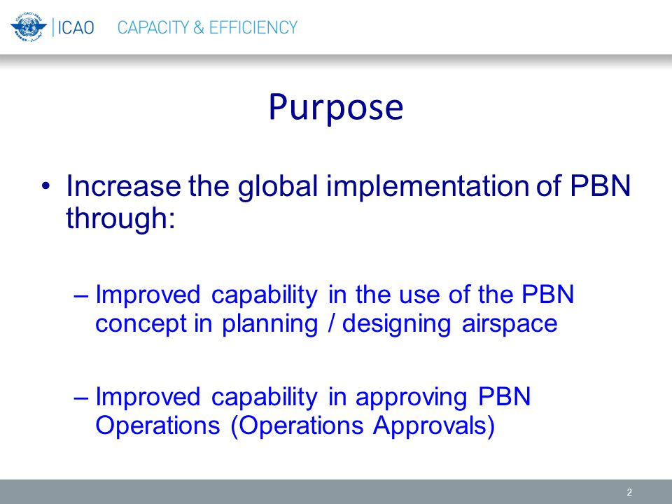 Purpose Increase the global implementation of PBN through: –Improved capability in the use of the PBN concept in planning / designing airspace –Improv