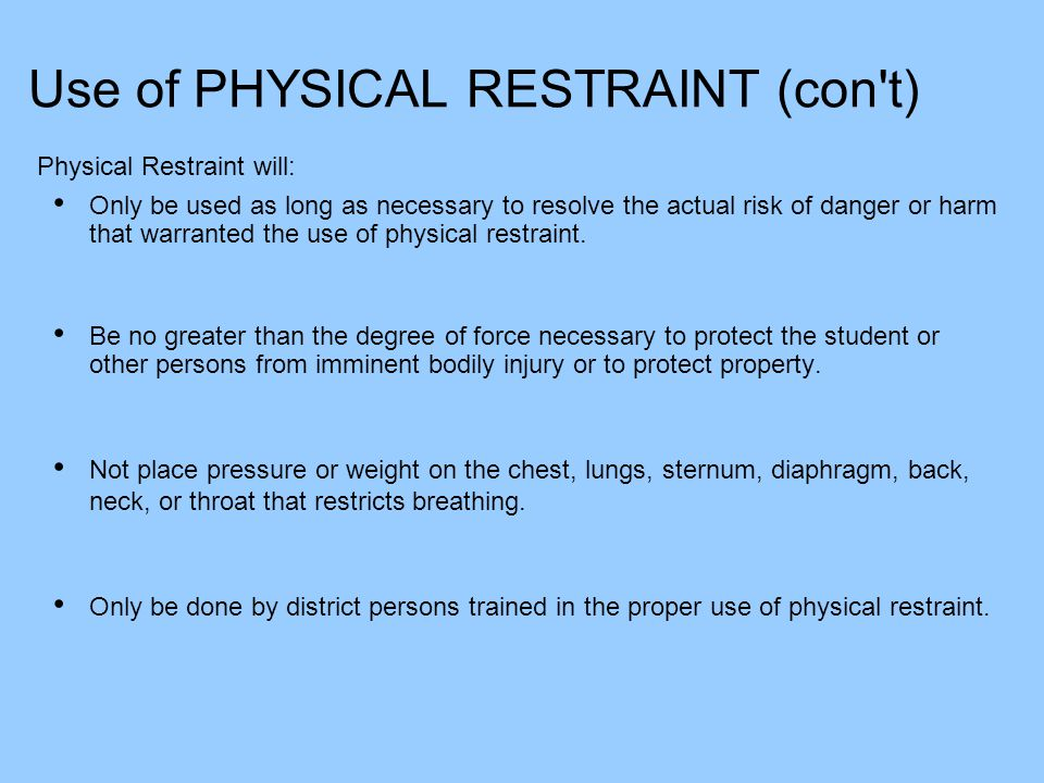 Use of PHYSICAL RESTRAINT (con't) Physical Restraint will: Only be used as long as necessary to resolve the actual risk of danger or harm that warrant