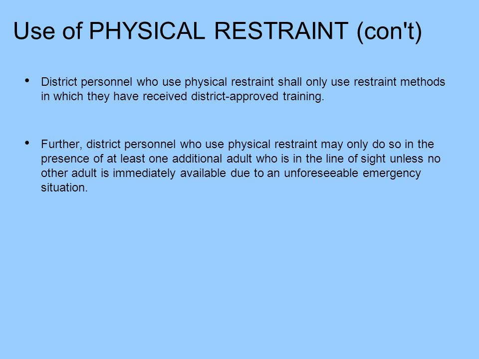 Use of PHYSICAL RESTRAINT (con't) District personnel who use physical restraint shall only use restraint methods in which they have received district-