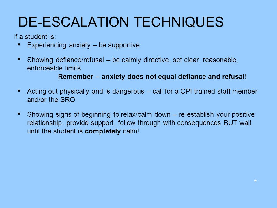 DE-ESCALATION TECHNIQUES If a student is: Experiencing anxiety – be supportive Showing defiance/refusal – be calmly directive, set clear, reasonable,