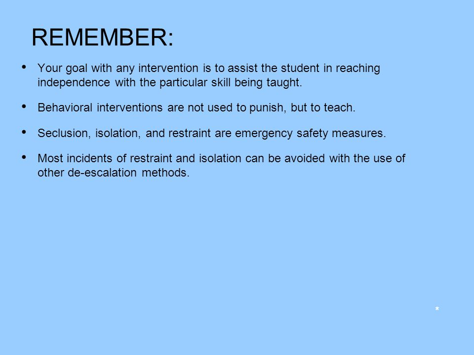 REMEMBER: Your goal with any intervention is to assist the student in reaching independence with the particular skill being taught. Behavioral interve