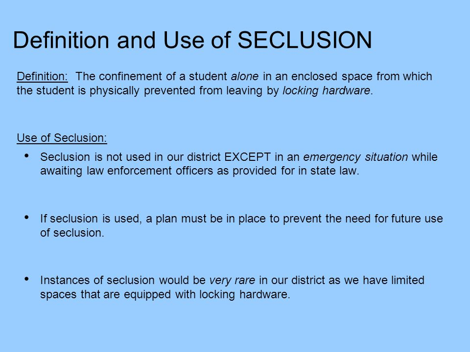 Definition and Use of SECLUSION Definition: The confinement of a student alone in an enclosed space from which the student is physically prevented fro