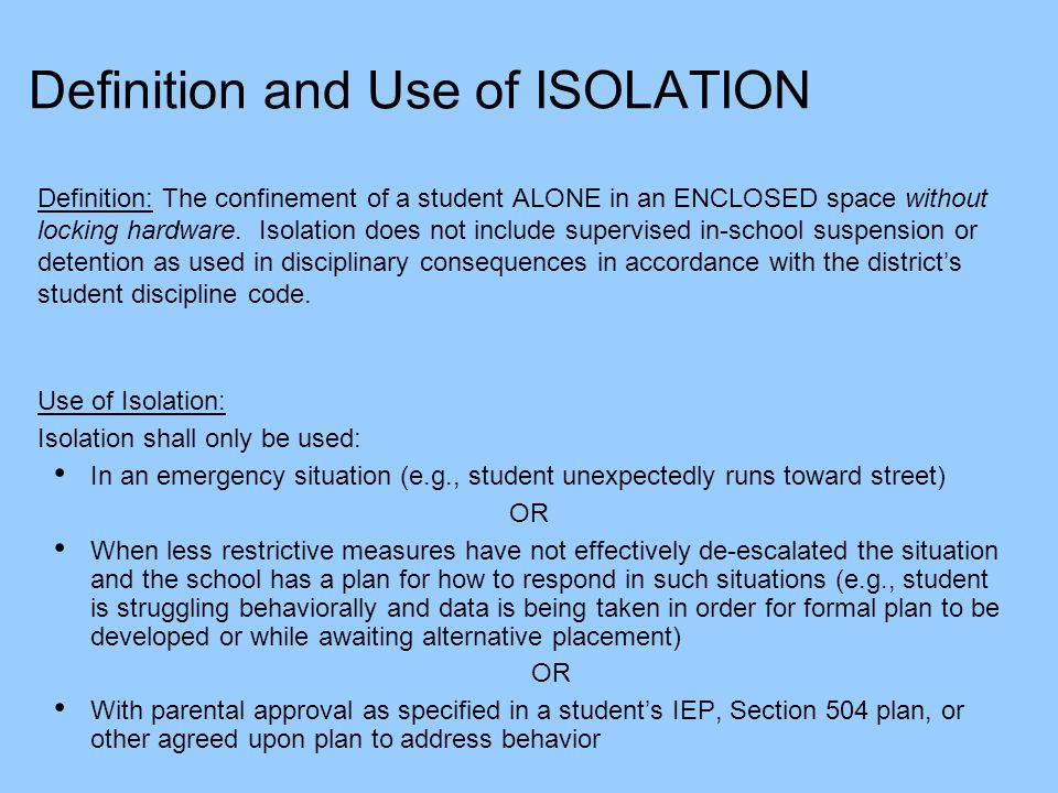 Definition and Use of ISOLATION Definition: The confinement of a student ALONE in an ENCLOSED space without locking hardware. Isolation does not inclu