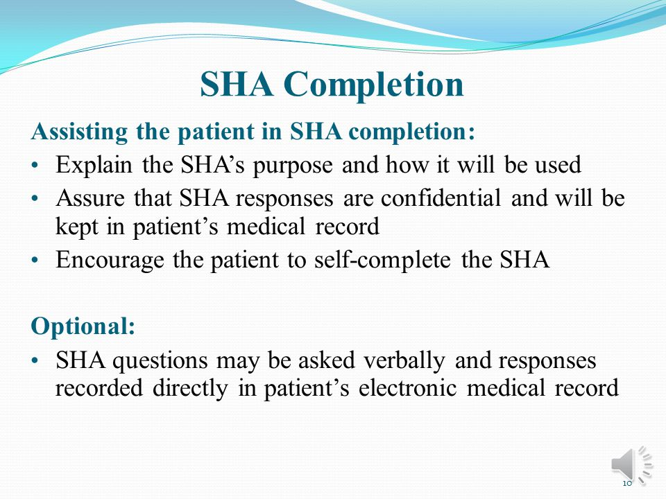 SHA Recommendations 12-17 years old age group: Encourage patients to complete the SHA without a parent/guardian Annual re-administration is recommended Adults and Seniors age group: After 55 years of age, use Adult or Senior SHA that is best suited for patient Annual re-administration is recommended for seniors 9