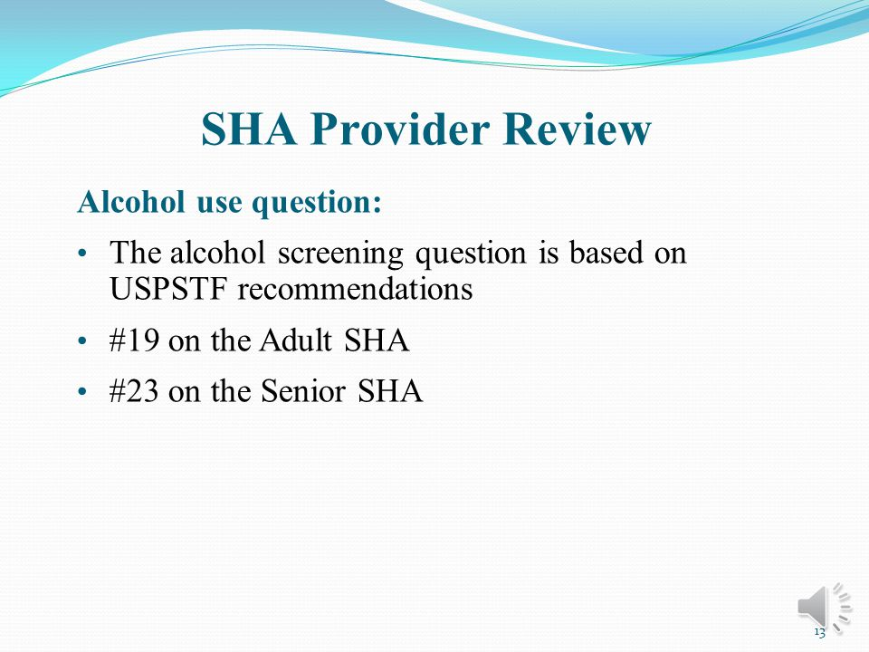 SHA Provider Review Reviewing the completed SHA with the patient: Determine extent of risk factors on patients health Prioritize risk factors to discuss Provide tailored health education counseling, intervention, referral, follow up, and risk reduction plan 12