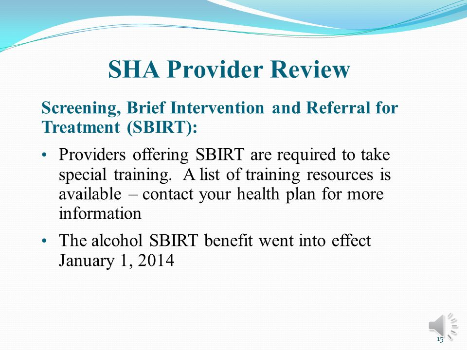 SHA Provider Review New Screening, Brief Intervention and Referral for Treatment (SBIRT) benefit: If yes to alcohol question, offer an expanded screening questionnaire (such as the AUDIT or AUDIT-C) and if indicated, one to three 15- minute brief interventions These screening questionnaires identify patients with potential alcohol use disorders who need referral for further evaluation and treatment 14
