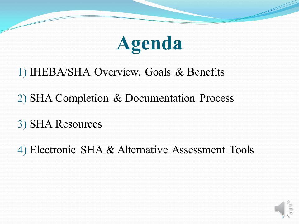 Agenda 1) IHEBA/SHA Overview, Goals & Benefits 2) SHA Completion & Documentation Process 3) SHA Resources 4) Electronic SHA & Alternative Assessment Tools 2