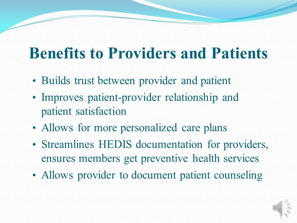Benefits to Providers and Patients Builds trust between provider and patient Improves patient-provider relationship and patient satisfaction Allows for more personalized care plans Streamlines HEDIS documentation for providers, ensures members get preventive health services Allows provider to document patient counseling 7