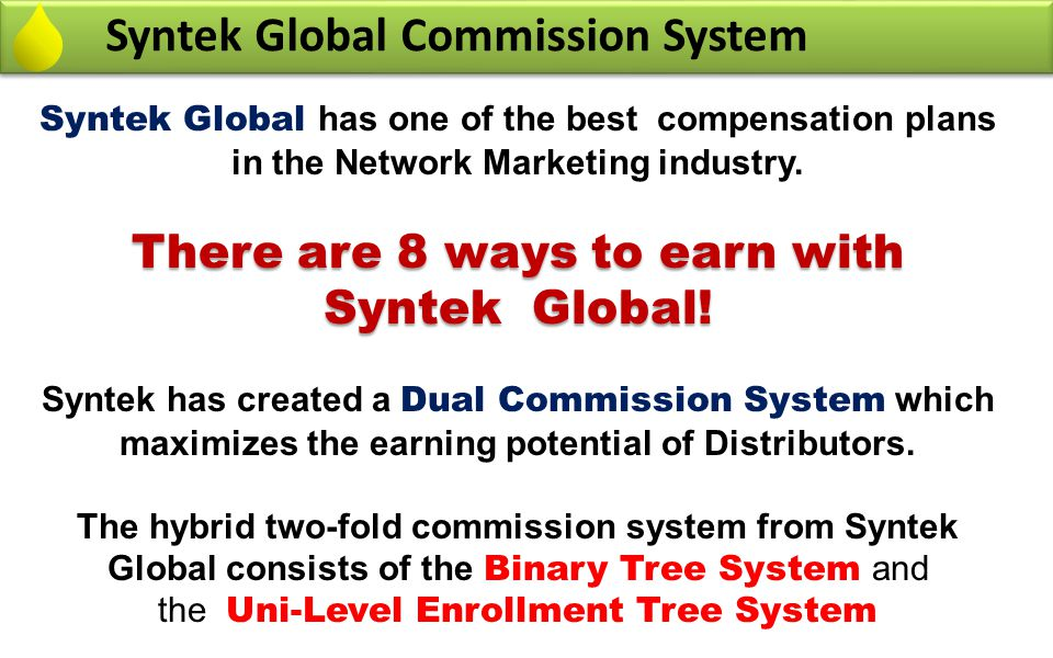 DUAL Commission System Binary Tree System In Syntek Global you get commission from two commission systems 1- 1- Binary Tree commission System – The Binary Tree is consisted of the entire team placed in two legs.