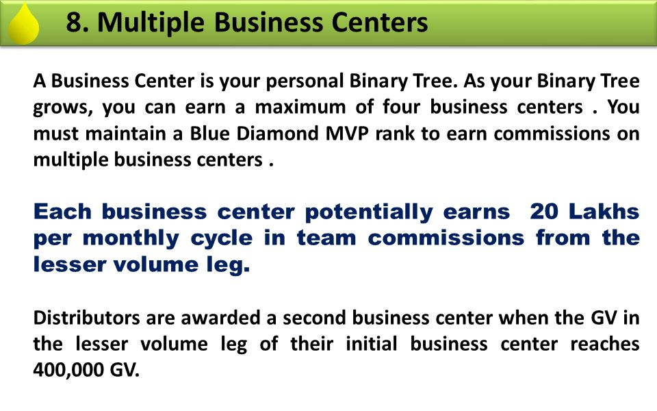 8. Multiple Business Centers A Business Center is your personal Binary Tree. As your Binary Tree grows, you can earn a maximum of four business center