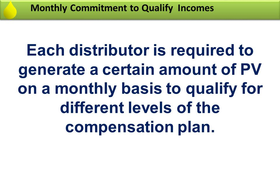 Monthly Commitment to Qualify Incomes Each distributor is required to generate a certain amount of PV on a monthly basis to qualify for different leve