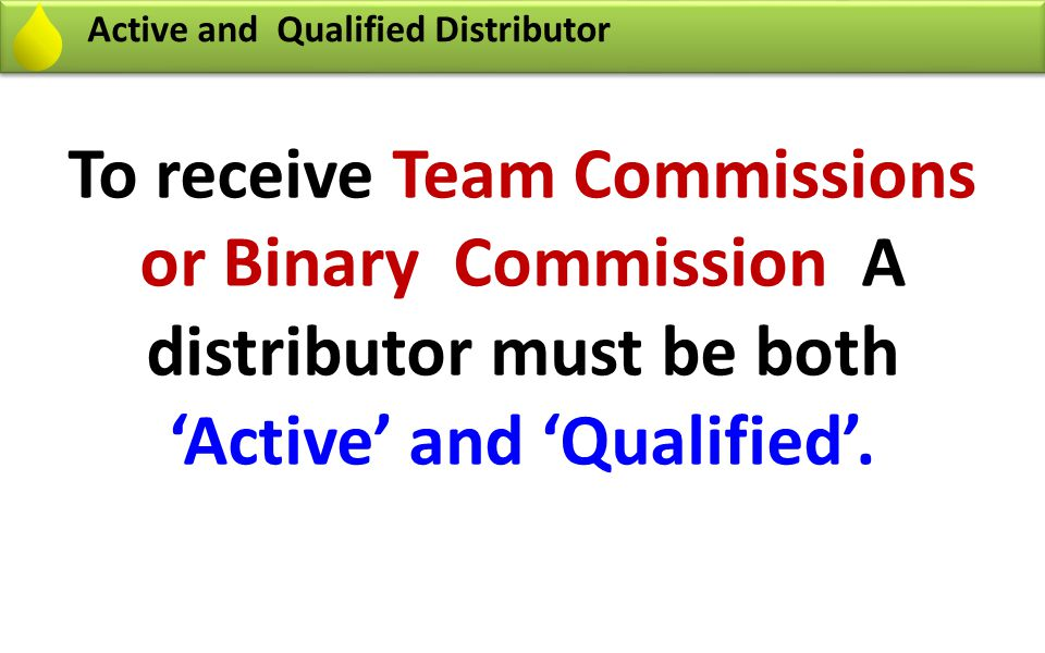 Definition of Active and Qualified Distributor U U D2 D1 Generate Min 50 PV monthly by Personal purchase of Product or by Customer Purchase of Product or both You are an Active Distributor U U D2 D1 You are a Qualified Distributor Generate Min 50 PV monthly by Personal purchase of Product or by Customer Purchase of Product or both Your Two Direct enrollees D1 & D2, one in left and one in right Generate Min 50 PV monthly by Personal purchase of Product or by Customer Purchase of Product or both 50 PV