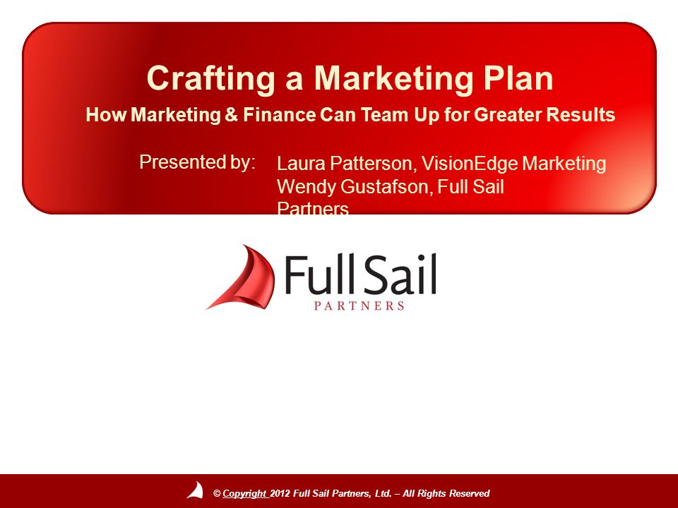 © Copyright 2012 Full Sail Partners, Ltd. – All Rights Reserved Presented by: Crafting a Marketing Plan How Marketing & Finance Can Team Up for Greate