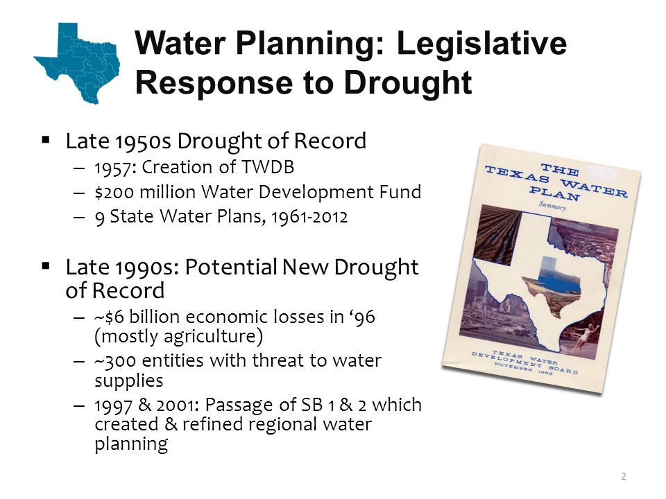 Water Planning: Legislative Response to Drought Late 1950s Drought of Record – 1957: Creation of TWDB – $200 million Water Development Fund – 9 State Water Plans, 1961-2012 Late 1990s: Potential New Drought of Record – ~$6 billion economic losses in 96 (mostly agriculture) – ~300 entities with threat to water supplies – 1997 & 2001: Passage of SB 1 & 2 which created & refined regional water planning 2