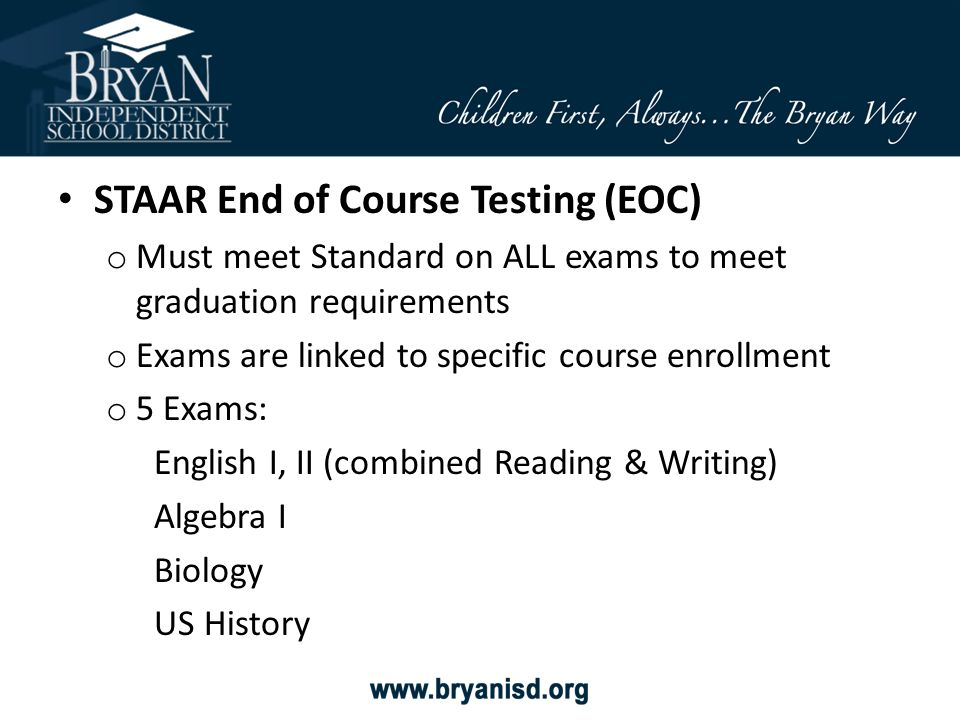 STAAR End of Course Testing (EOC) o Must meet Standard on ALL exams to meet graduation requirements o Exams are linked to specific course enrollment o