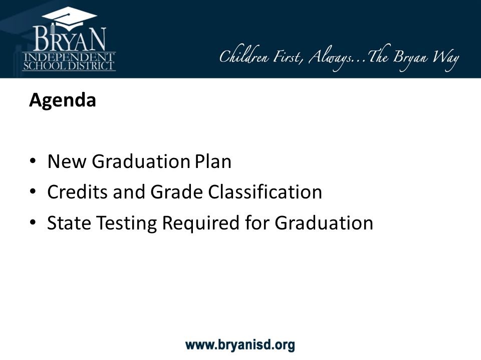 New Graduation Plan – Foundation Plan o All students must choose an Endorsement area, in writing, upon entering 9 th grade o Students may graduate with more than one Endorsement o Students have the option to graduate at the Distinguished Level – Highly Recommended o All students must complete a Personal Graduation Plan (PGP) which includes their 4-year plan (Refer to PGP Handout)