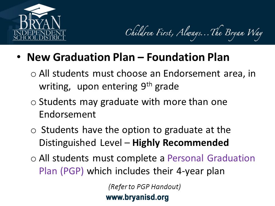 New Graduation Plan – Foundation Plan o All students must choose an Endorsement area, in writing, upon entering 9 th grade o Students may graduate wit