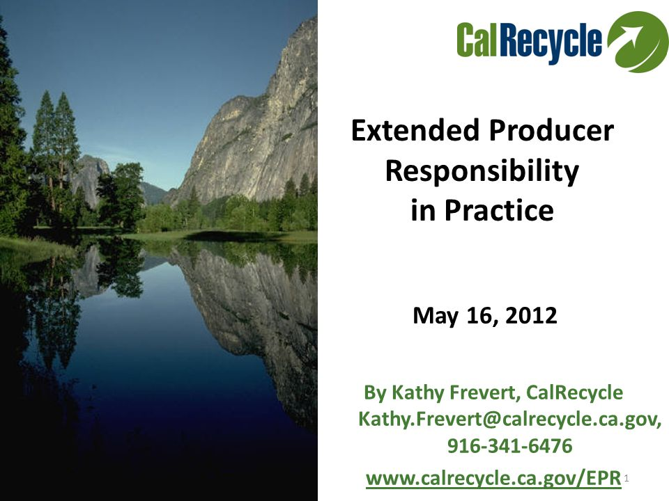 May 16, 2012 1 By Kathy Frevert, CalRecycle Kathy.Frevert@calrecycle.ca.gov, 916-341-6476 www.calrecycle.ca.gov/EPR Extended Producer Responsibility in Practice