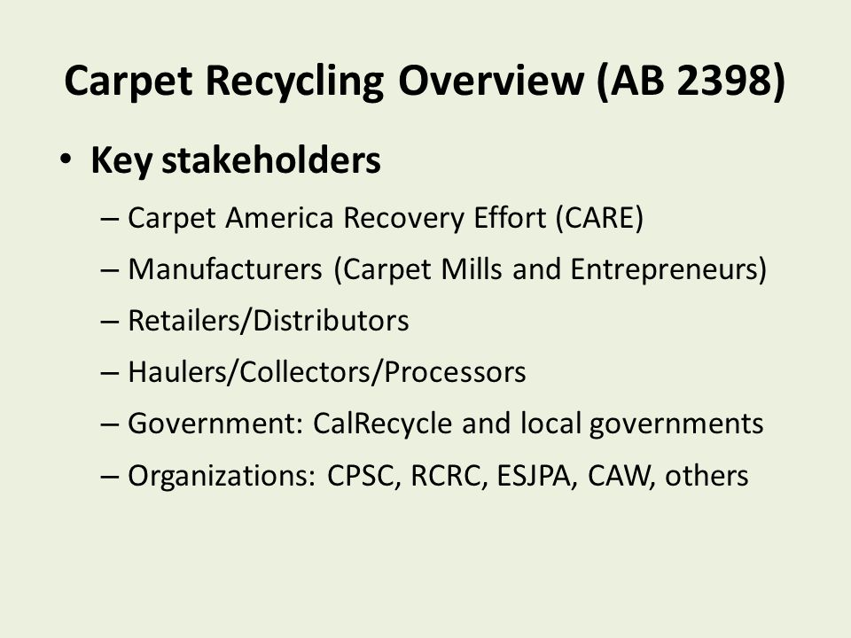 Carpet Recycling Overview (AB 2398) Key stakeholders – Carpet America Recovery Effort (CARE) – Manufacturers (Carpet Mills and Entrepreneurs) – Retailers/Distributors – Haulers/Collectors/Processors – Government: CalRecycle and local governments – Organizations: CPSC, RCRC, ESJPA, CAW, others One of first product stewardsh ip laws
