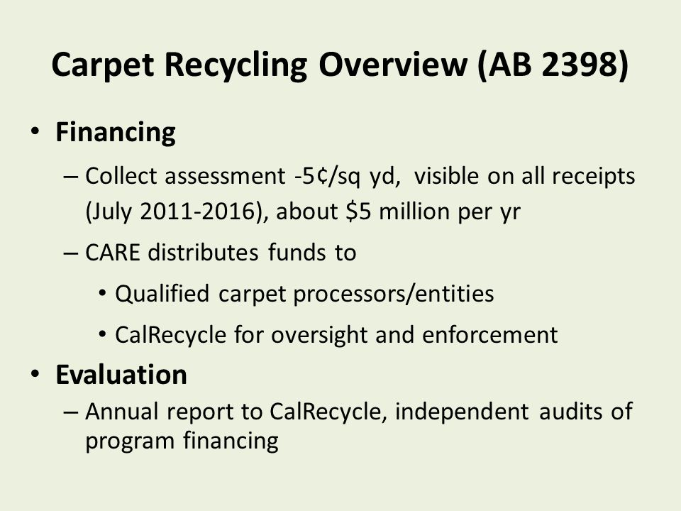 Carpet Recycling Overview (AB 2398) Financing – Collect assessment -5¢/sq yd, visible on all receipts (July 2011-2016), about $5 million per yr – CARE distributes funds to Qualified carpet processors/entities CalRecycle for oversight and enforcement Evaluation – Annual report to CalRecycle, independent audits of program financing One of first product stewardsh ip laws