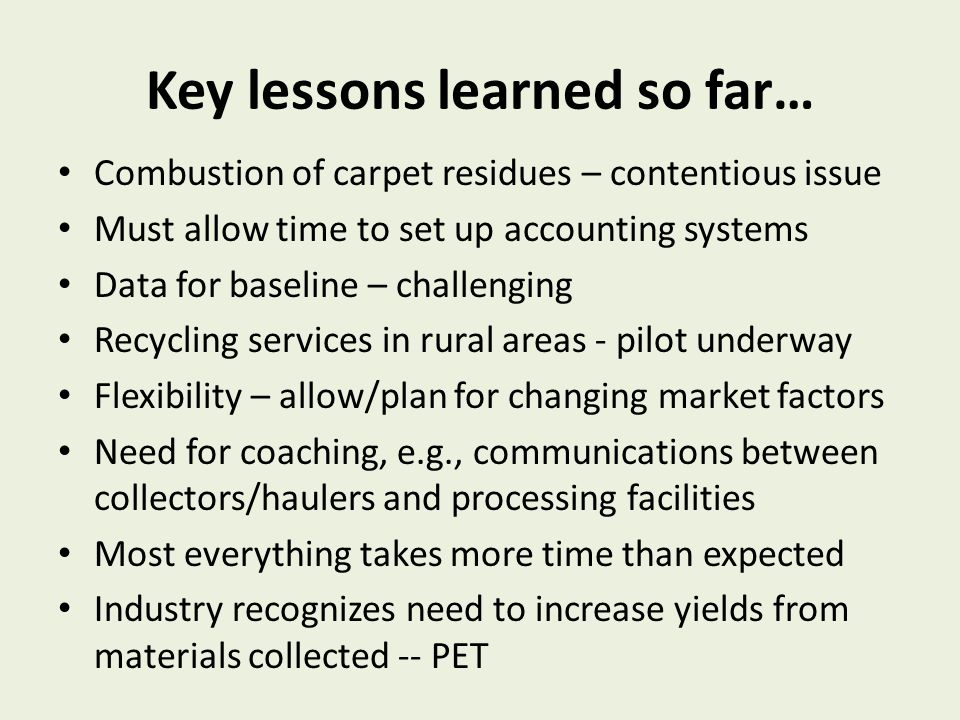 Key lessons learned so far… Combustion of carpet residues – contentious issue Must allow time to set up accounting systems Data for baseline – challenging Recycling services in rural areas - pilot underway Flexibility – allow/plan for changing market factors Need for coaching, e.g., communications between collectors/haulers and processing facilities Most everything takes more time than expected Industry recognizes need to increase yields from materials collected -- PET