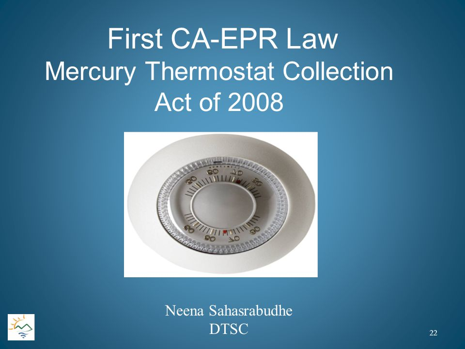 First CA-EPR Law Mercury Thermostat Collection Act of 2008 Neena Sahasrabudhe DTSC 22