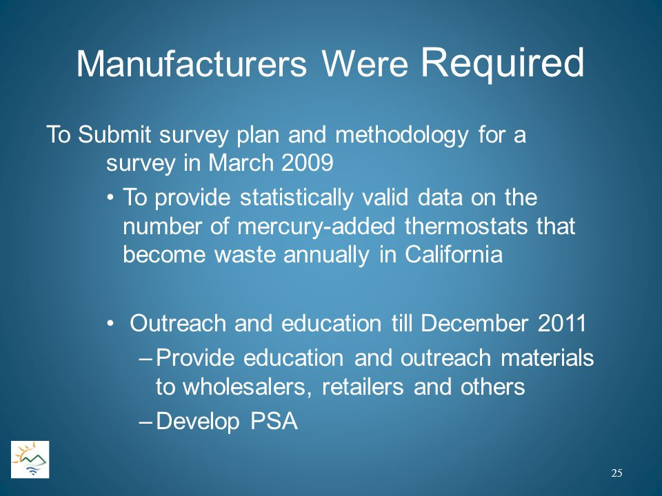 Manufacturers Were Required To Submit survey plan and methodology for a survey in March 2009 To provide statistically valid data on the number of mercury-added thermostats that become waste annually in California Outreach and education till December 2011 –Provide education and outreach materials to wholesalers, retailers and others –Develop PSA 25