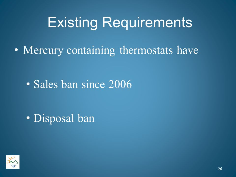 Existing Requirements Mercury containing thermostats have Sales ban since 2006 Disposal ban 26