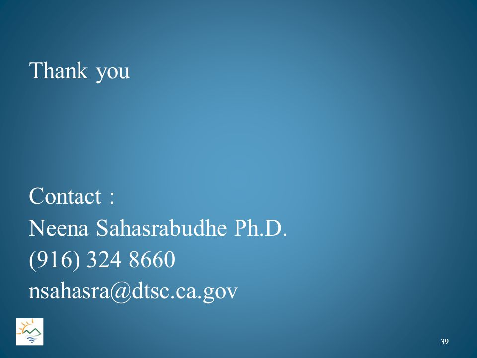Thank you Contact : Neena Sahasrabudhe Ph.D. (916) 324 8660 nsahasra@dtsc.ca.gov 39