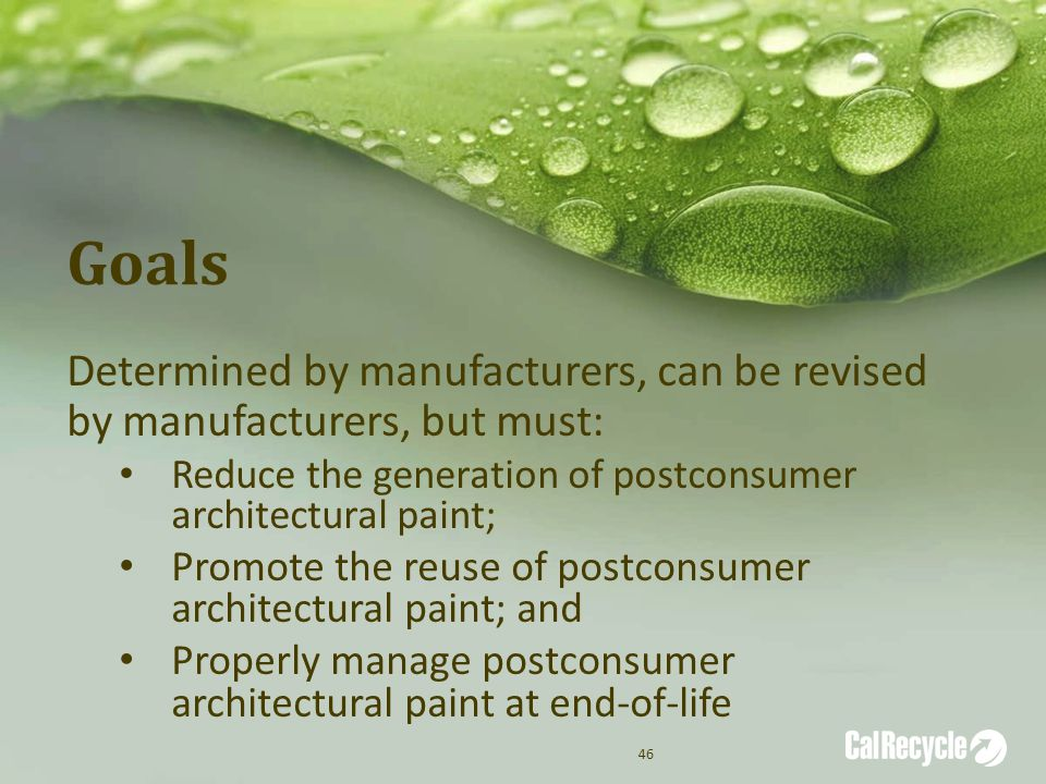 Goals Determined by manufacturers, can be revised by manufacturers, but must: Reduce the generation of postconsumer architectural paint; Promote the reuse of postconsumer architectural paint; and Properly manage postconsumer architectural paint at end-of-life 46