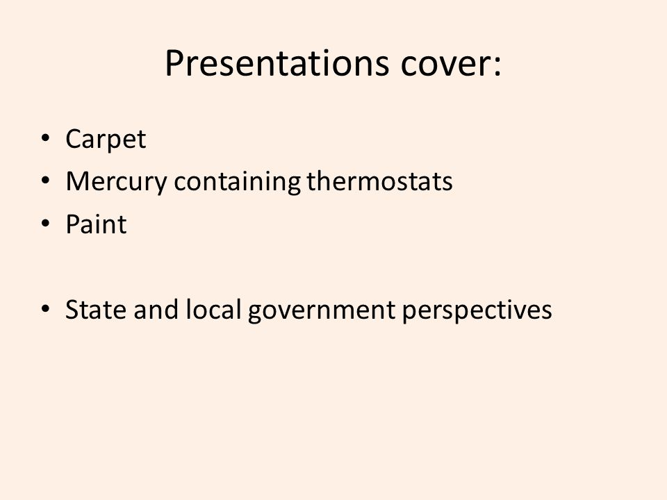 Presentations cover: Carpet Mercury containing thermostats Paint State and local government perspectives