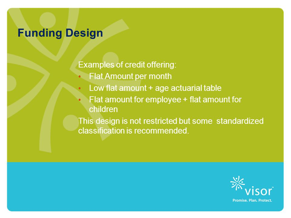 Funding Design Examples of credit offering: Flat Amount per month Low flat amount + age actuarial table Flat amount for employee + flat amount for children This design is not restricted but some standardized classification is recommended.