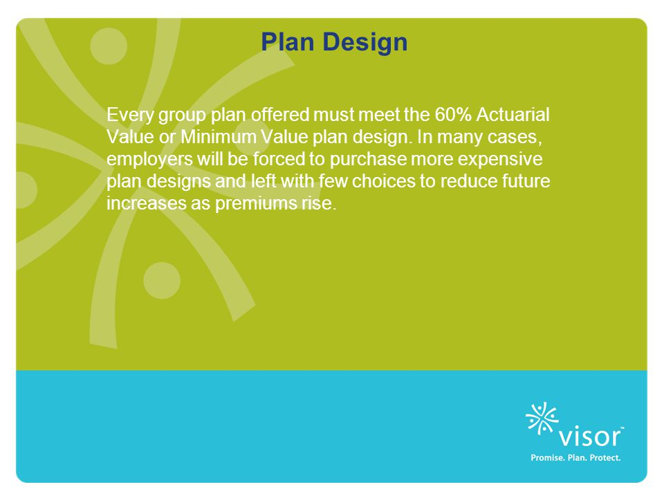 Plan Design Every group plan offered must meet the 60% Actuarial Value or Minimum Value plan design. In many cases, employers will be forced to purcha